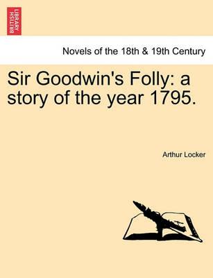 Sir Goodwin's Folly: A Story of the Year 1795. by Arthur Locker