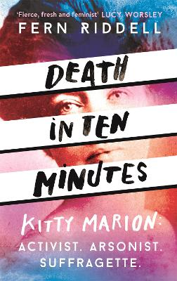 Death in Ten Minutes: The forgotten life of radical suffragette Kitty Marion by Fern Riddell