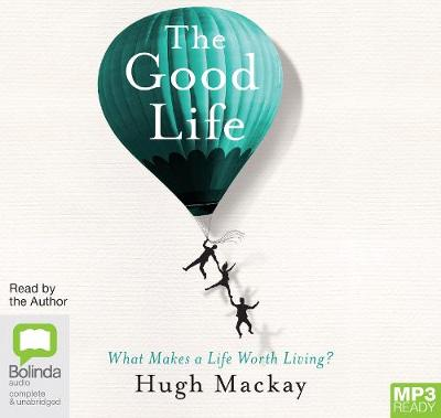 The The Good Life: What Makes a Life Worth Living? by Hugh Mackay