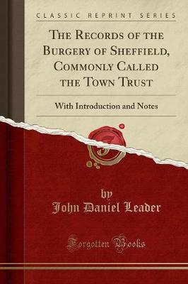 The Records of the Burgery of Sheffield, Commonly Called the Town Trust by John Daniel Leader