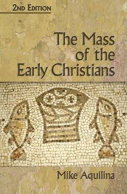 The Mass of the Early Christians by Mike Aquilina