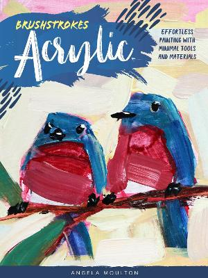 Brushstrokes: Acrylic: Effortless painting with minimal tools and materials by Angela Marie Moulton