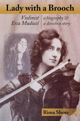 Lady with a Brooch: Violinist Eva Mudocci-A Biography & a Detective Story by Rima Shore