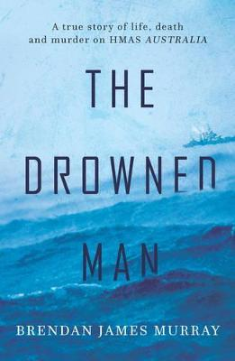 The Drowned Man: A True Story of Life, Death and Murder on Hmas Australia by Brendan James Murray