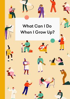 What Can I Do When I Grow Up?: A young person's guide to careers, money - and the future by The School of Life