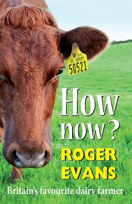 How now?: Britain's Favourite Dairy Farmer by Roger Evans