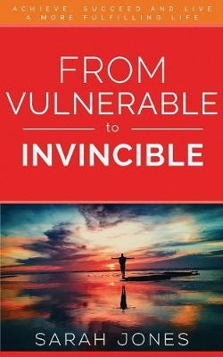 From Vulnerable to Invincible: Achieve, Succeed and Live a More Fulfilling Life by Jones Sarah