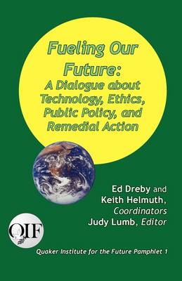 Fueling our Future: A Dialogue about Technology, Ethics, Public Policy, and Remedial Action by Ed Dreby
