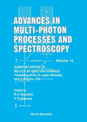 Advances In Multi-photon Processes And Spectroscopy, Volume 14 - Quantum Control Of Molecular Reaction Dynamics: Proceedings Of The Us-japan Workshop by Robert J. Gordon