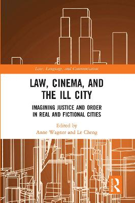 Law, Cinema, and the Ill City: Imagining Justice and Order in Real and Fictional Cities by Anne Wagner