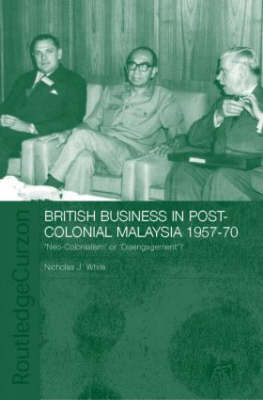 British Business in Post-Colonial Malaysia, 1957-70 by Nicholas J. White