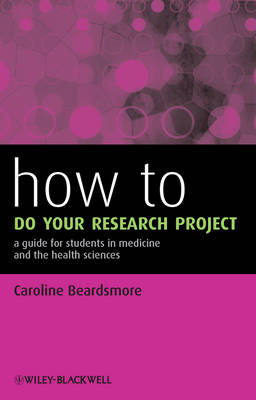 How to Do Your Research Project: A Guide for Students in Medicine and The Health Sciences by Caroline S. Beardsmore