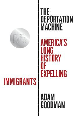 The Deportation Machine: America's Long History of Expelling Immigrants by Adam Goodman