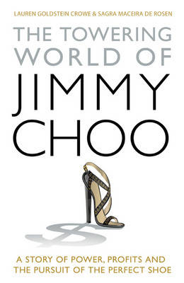 The Towering World of Jimmy Choo: A Story of Power, Profits and the Pursuit of the Perfect Shoe by Lauren Goldstein Crowe