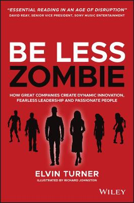 Be Less Zombie: How Great Companies Create Dynamic Innovation, Fearless Leadership and Passionate People by Elvin Turner