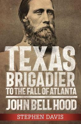 Texas Brigadier to the Fall of Atlanta: John Bell Hood book