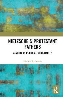 Nietzsche's Protestant Fathers: A Study in Prodigal Christianity book