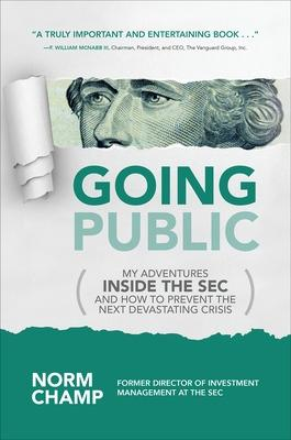 Going Public: My Adventures Inside the SEC  and How to Prevent the Next Devastating Crisis by Norm Champ