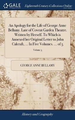 An Apology for the Life of George Anne Bellamy. Late of Covent Garden Theatre. Written by Herself. to Which Is Annexed Her Original Letter to John Calcraft, ... in Five Volumes. ... of 5; Volume 5 by George Anne Bellamy