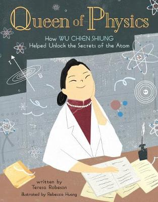 Queen of Physics: How Wu Chien Shiung Helped Unlock the Secrets of the Atom by Teresa Robeson
