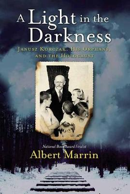 A Light in the Darkness: Janusz Korczak, His Orphans, and the Holocaust by Albert Marrin