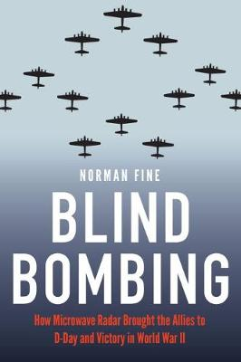 Blind Bombing: How Microwave Radar Brought the Allies to D-Day and Victory in World War II by Norman Fine