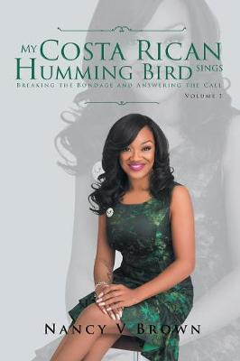 My Costa Rican Humming Bird Sings: Breaking the Bondage and Answering the Call by Nancy V Brown