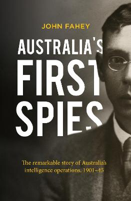 Australia's First Spies: The remarkable story of Australian intelligence operations, 1901-45 book