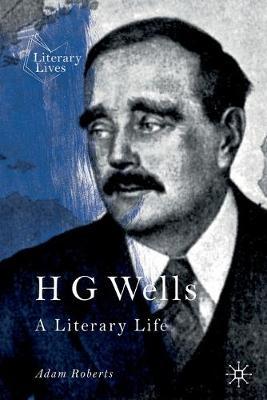 H G Wells: A Literary Life by Adam Roberts