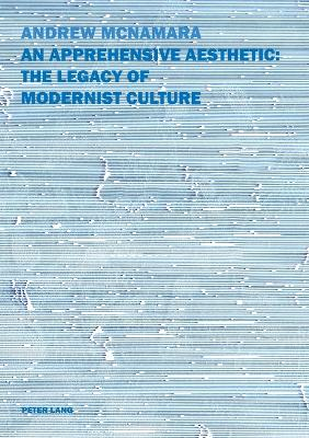 An Apprehensive Aesthetic: The Legacy of Modernist Culture by Andrew McNamara
