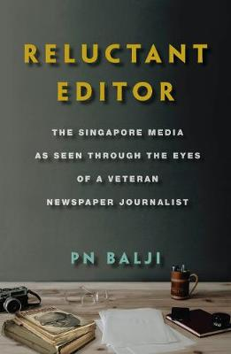 Reluctant Editor: The Singapore Media as Seen Through the Eyes of a Veteran Newspaper Journalist by Balji P N