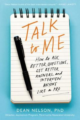 Talk to Me: How to Ask Better Questions, Get Better Answers, and Interview Anyone Like a Pro by Dean Nelson