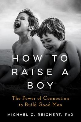 How to Raise a Boy: The Power of Connection to Build Good Men by Michael C. Reichert