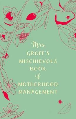Mrs Groff's Mischievous Book of Motherhood Management by Maggie Groff