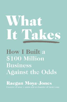 What It Takes: How I Built a $100 Million Business Against the Odds by Raegan Moya-Jones