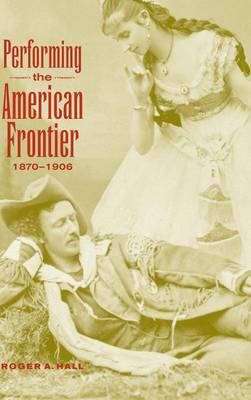Performing the American Frontier, 1870-1906 by Roger A. Hall