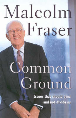 Common Ground: Issues That Should Bind and Not Divide Us by Malcolm Fraser