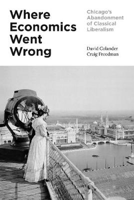 Where Economics Went Wrong: Chicago's Abandonment of Classical Liberalism by David Colander