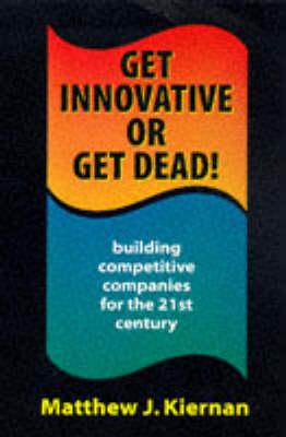 Get Innovative or Get Dead! by Matthew J. Kiernan
