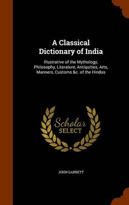 A Classical Dictionary of India: Illustrative of the Mythology, Philosophy, Literature, Antiquities, Arts, Manners, Customs &C. of the Hindus by John Garrett