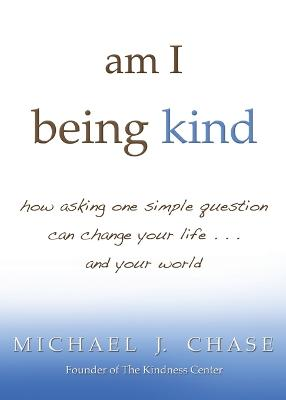 Am I Being Kind? How Asking One Simple Question Can Change Your Life Andyour World by Michael J. Chase