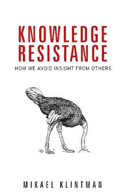Knowledge Resistance: How We Avoid Insight from Others by Mikael Klintman