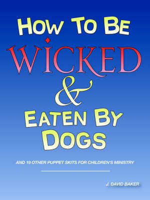 How to Be Wicked and Eaten by Dogs by J David Baker