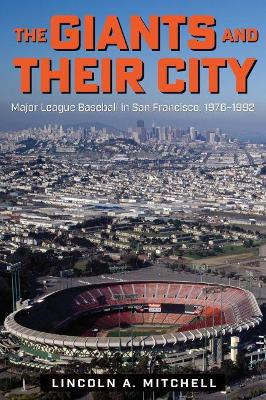 The Giants and Their City: Major League Baseball in San Francisco, 1976-1992 by Lincoln A. Mitchell
