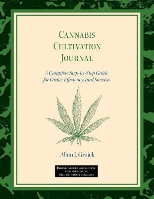 Cannabis Cultivation Journal: A Complete Step by Step Guide for Order, Efficiency, and Success by Allan J Grajek