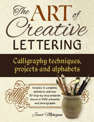 Art of Creative Lettering: Calligraphy Techniques, Projects and Alphabets by Janet Mehigan