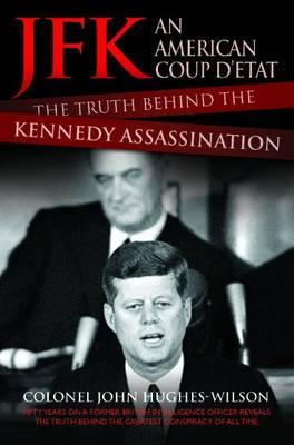 JFK - An American Coup D'etat: The Truth Behind the Kennedy Assassination by John Hughes-Wilson