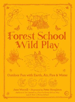 Forest School Wild Play: Outdoor Fun with Earth, Air, Fire & Water by Jane Worroll
