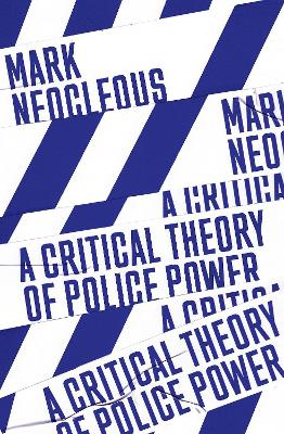 A Critical Theory of Police Power: The Fabrication of the Social Order by Mark Neocleous