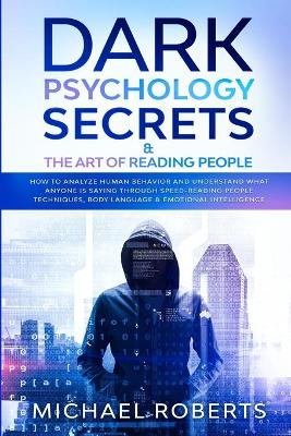 Dark Psychology Secrets & The Art of Reading People: How to Analyze Human Behavior and Understand What Anyone Is Saying through Speed-Reading People Techniques, Body Language & Emotional Intelligence by Michael Roberts